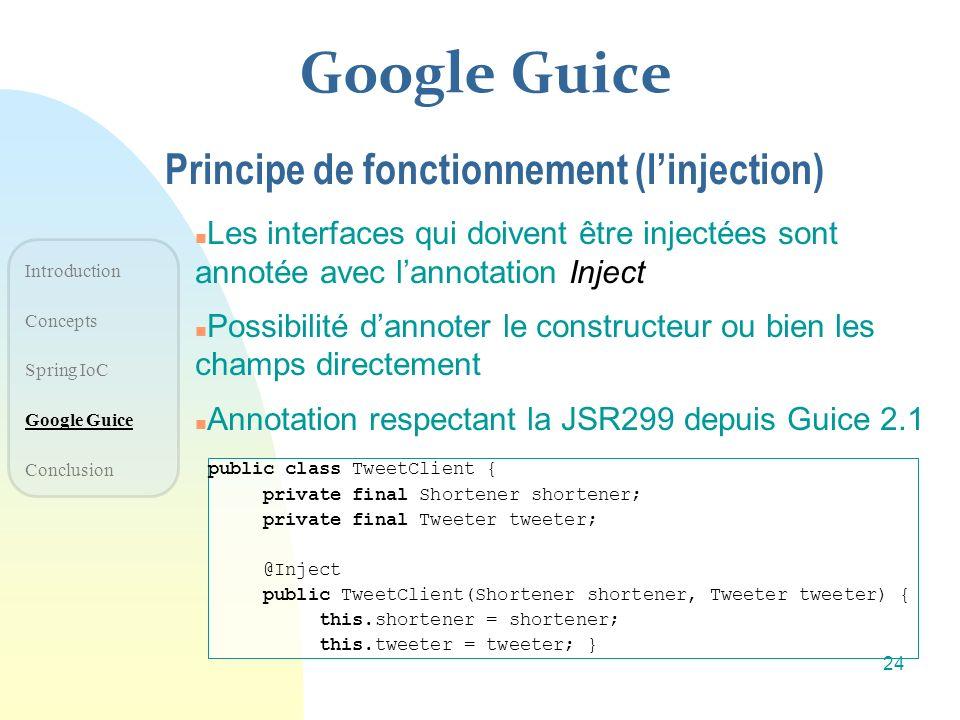 Google Guice n Les interfaces qui doivent être injectées sont annotée avec lannotation Inject n Possibilité dannoter le constructeur ou bien les champ