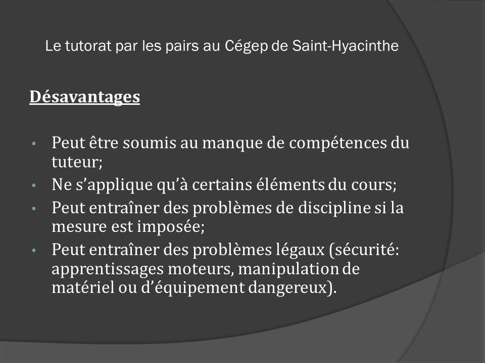 Le tutorat par les pairs au Cégep de Saint-Hyacinthe Désavantages Peut être soumis au manque de compétences du tuteur; Ne sapplique quà certains éléme