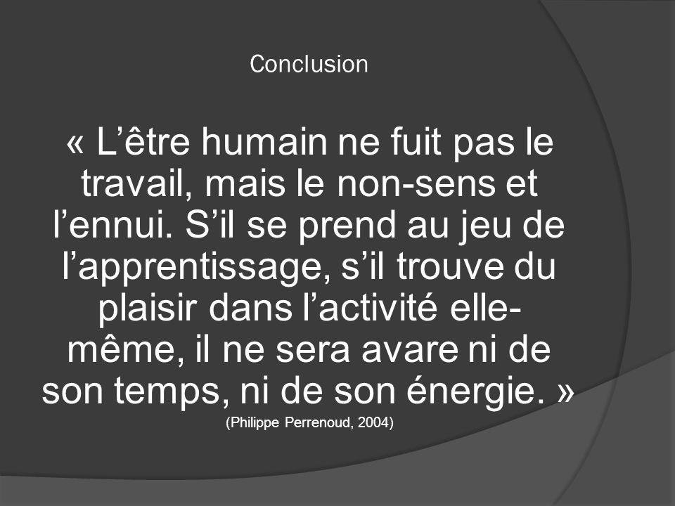 Conclusion « Lêtre humain ne fuit pas le travail, mais le non-sens et lennui. Sil se prend au jeu de lapprentissage, sil trouve du plaisir dans lactiv