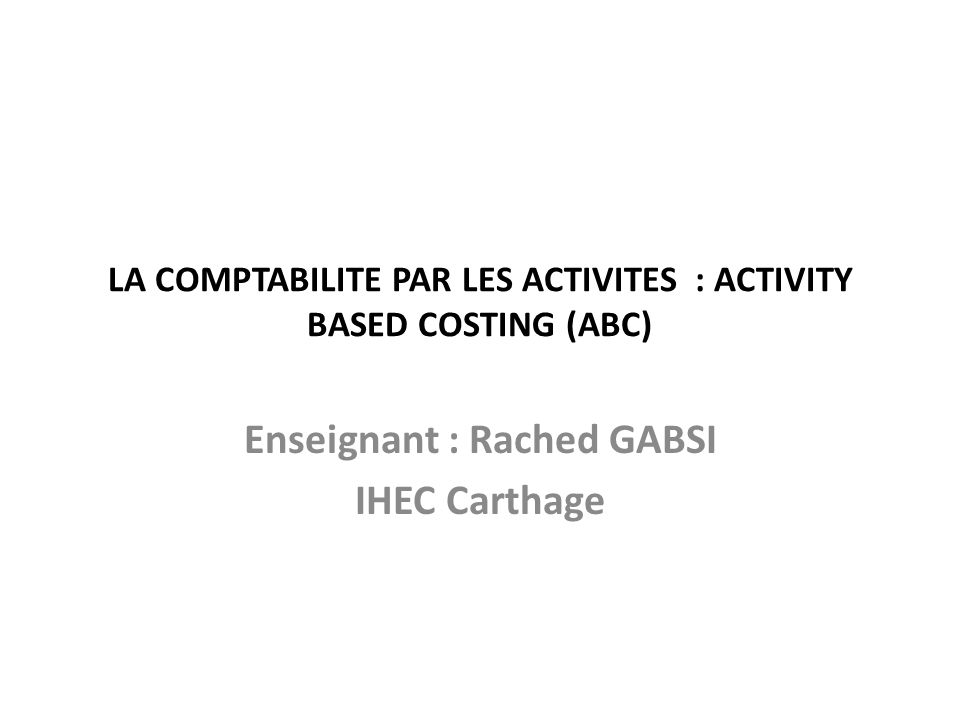 LA COMPTABILITE PAR LES ACTIVITES : ACTIVITY BASED COSTING (ABC) Enseignant : Rached GABSI IHEC Carthage