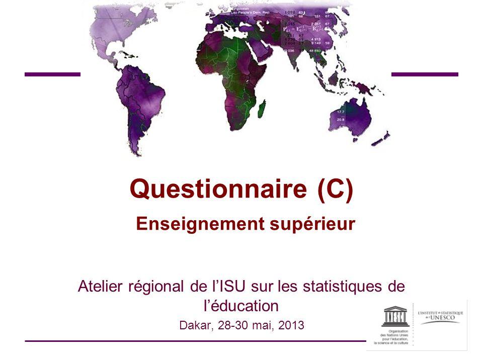 Questionnaire (C) Enseignement supérieur Atelier régional de lISU sur les statistiques de léducation Dakar, 28-30 mai, 2013