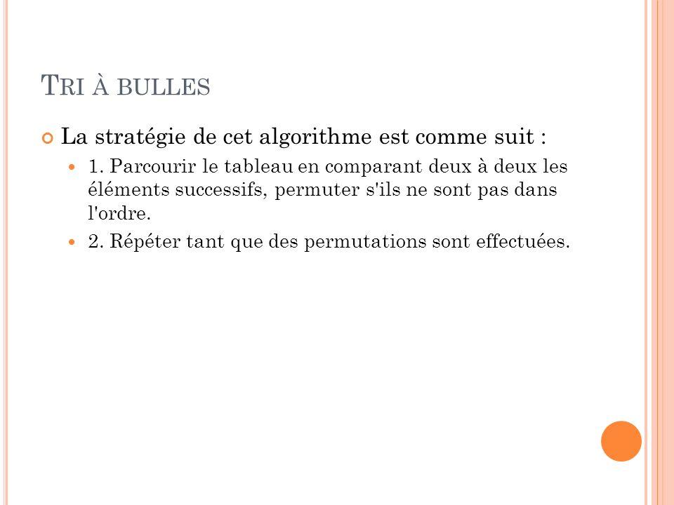 T RI À BULLES La stratégie de cet algorithme est comme suit : 1.
