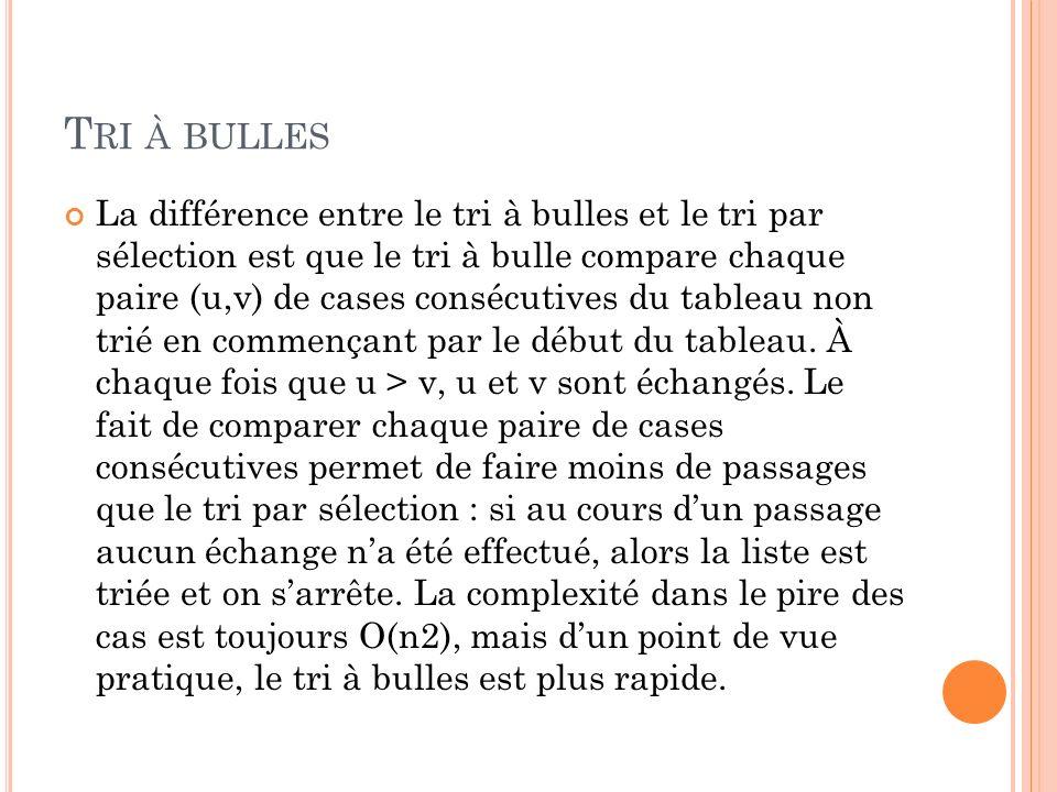 T RI À BULLES La différence entre le tri à bulles et le tri par sélection est que le tri à bulle compare chaque paire (u,v) de cases consécutives du tableau non trié en commençant par le début du tableau.