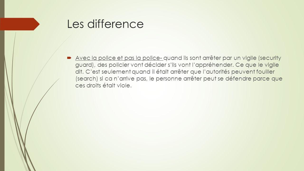 Les difference Avec la police et pas la police- quand ils sont arrêter par un vigile (security guard), des policier vont décider sils vont lappréhender.