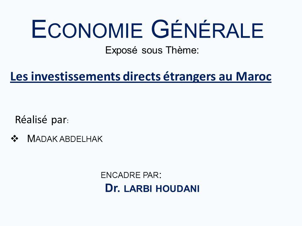 E CONOMIE G ÉNÉRALE Exposé sous Thème: Les investissements directs étrangers au Maroc M ADAK ABDELHAK ENCADRE PAR : Dr. LARBI HOUDANI Réalisé par :