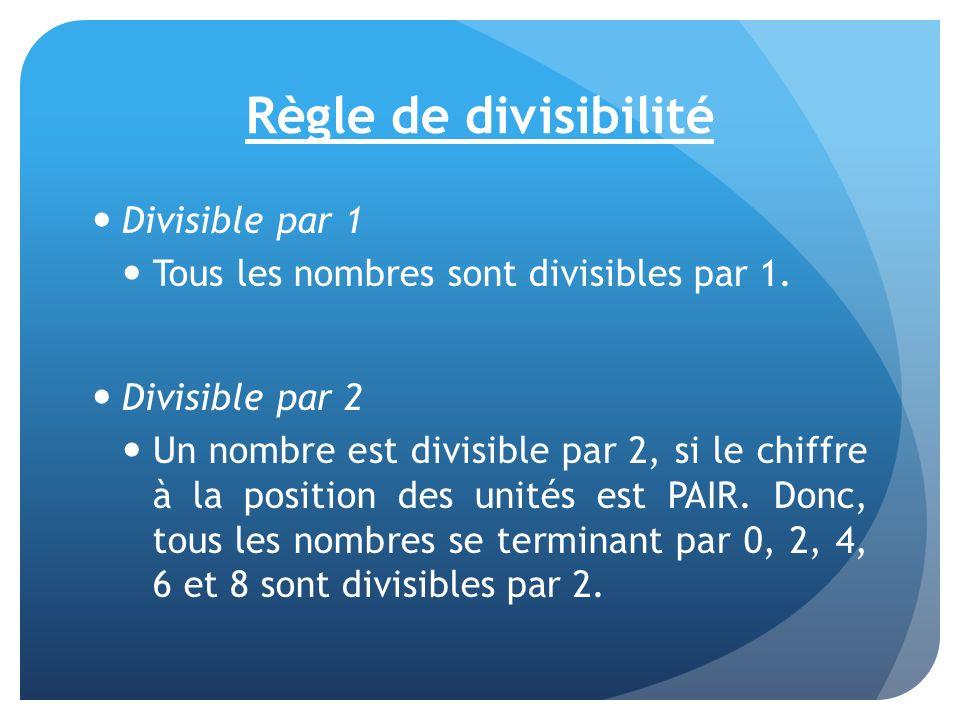 Règle de divisibilité Divisible par 1 Tous les nombres sont divisibles par 1. Divisible par 2 Un nombre est divisible par 2, si le chiffre à la positi