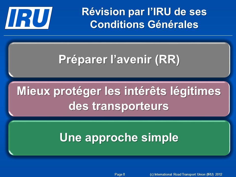 Révision par lIRU de ses Conditions Générales Page 8 (c) International Road Transport Union (IRU) 2012 Préparer lavenir (RR) Mieux protéger les intérê