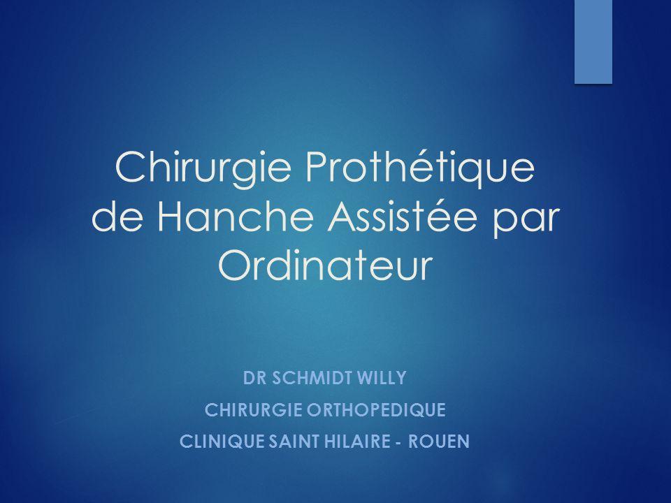 Chirurgie Prothétique de Hanche Assistée par Ordinateur DR SCHMIDT WILLY CHIRURGIE ORTHOPEDIQUE CLINIQUE SAINT HILAIRE - ROUEN