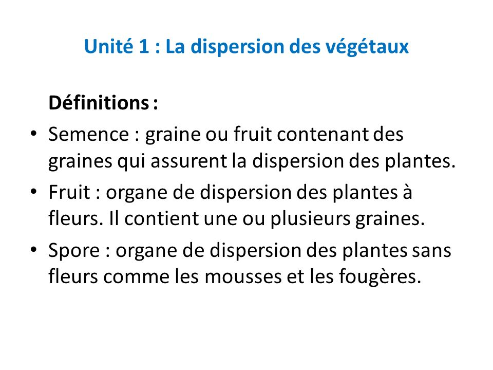 Unité 1 : La dispersion des végétaux Définitions : Semence : graine ou fruit contenant des graines qui assurent la dispersion des plantes. Fruit : org