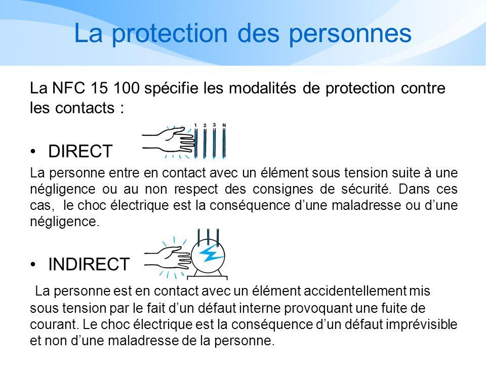 La protection des personnes La NFC 15 100 spécifie les modalités de protection contre les contacts : DIRECT La personne entre en contact avec un élément sous tension suite à une négligence ou au non respect des consignes de sécurité.