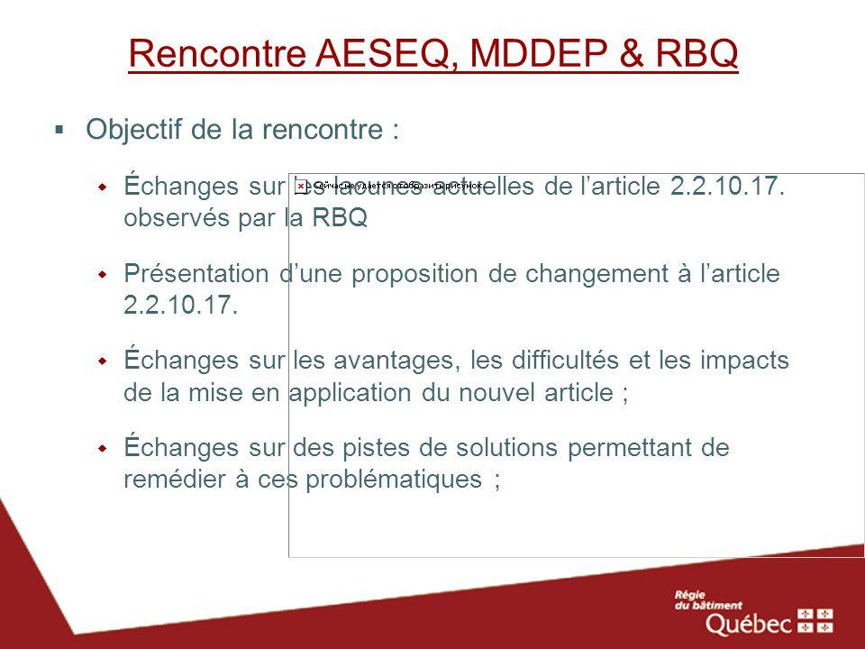 Rencontre AESEQ, MDDEP & RBQ Objectif de la rencontre : Échanges sur les lacunes actuelles de larticle 2.2.10.17. observés par la RBQ Présentation dun