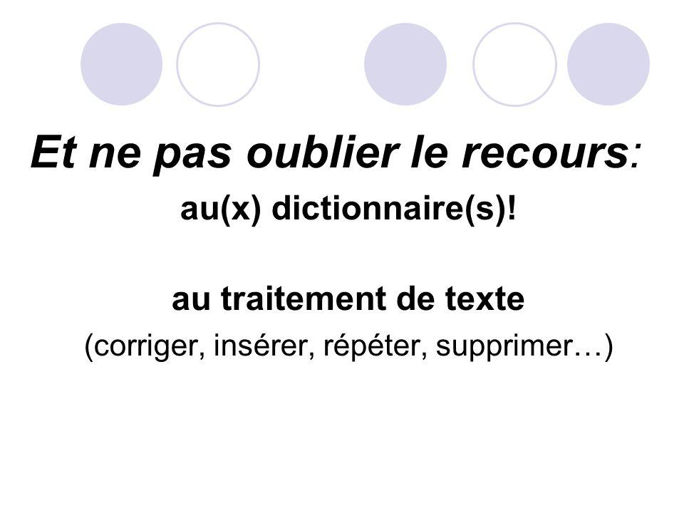 Et ne pas oublier le recours: au(x) dictionnaire(s)! au traitement de texte (corriger, insérer, répéter, supprimer…)