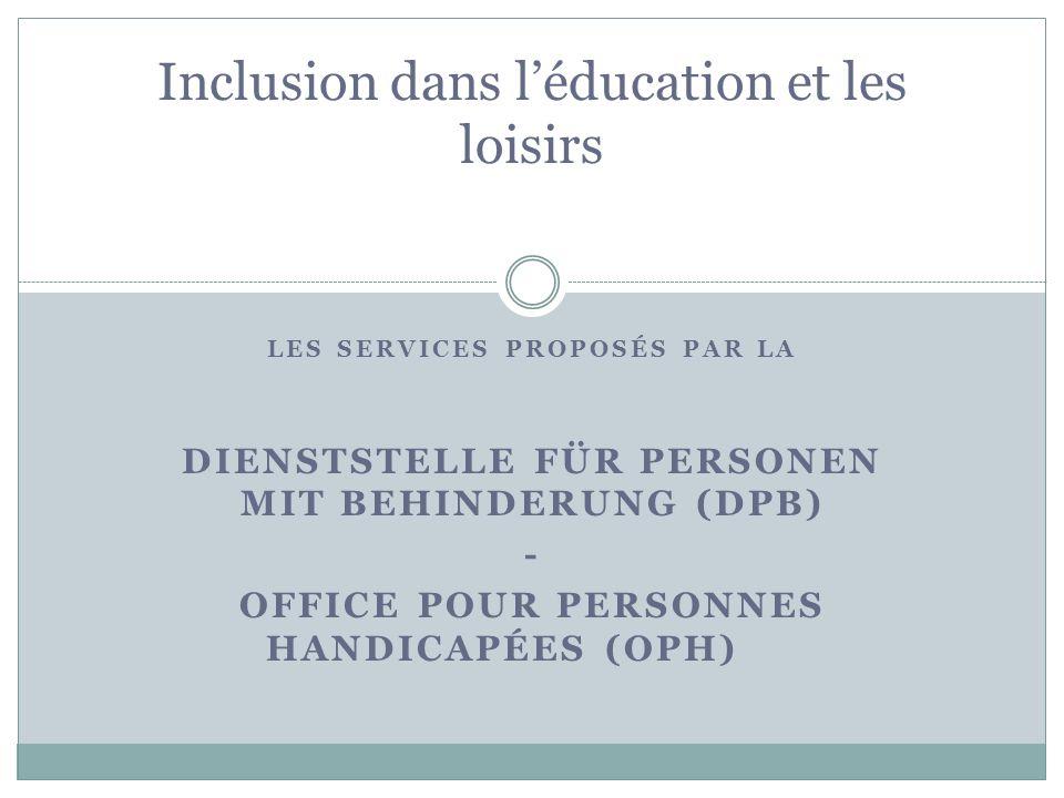 LES SERVICES PROPOSÉS PAR LA DIENSTSTELLE FÜR PERSONEN MIT BEHINDERUNG (DPB) - OFFICE POUR PERSONNES HANDICAPÉES (OPH) Inclusion dans léducation et le