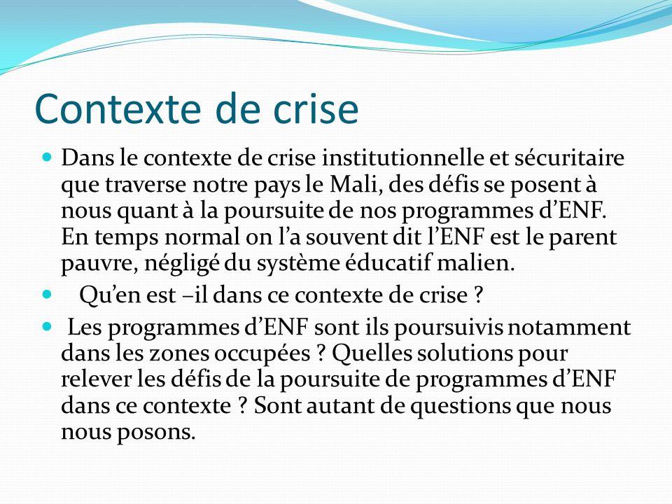 Contexte de crise Dans le contexte de crise institutionnelle et sécuritaire que traverse notre pays le Mali, des défis se posent à nous quant à la poursuite de nos programmes dENF.
