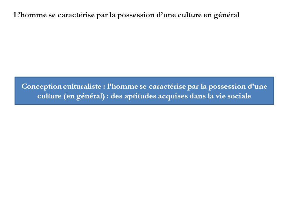 Lhomme se caractérise par la possession dune culture en général Conception culturaliste : lhomme se caractérise par la possession dune culture (en gén