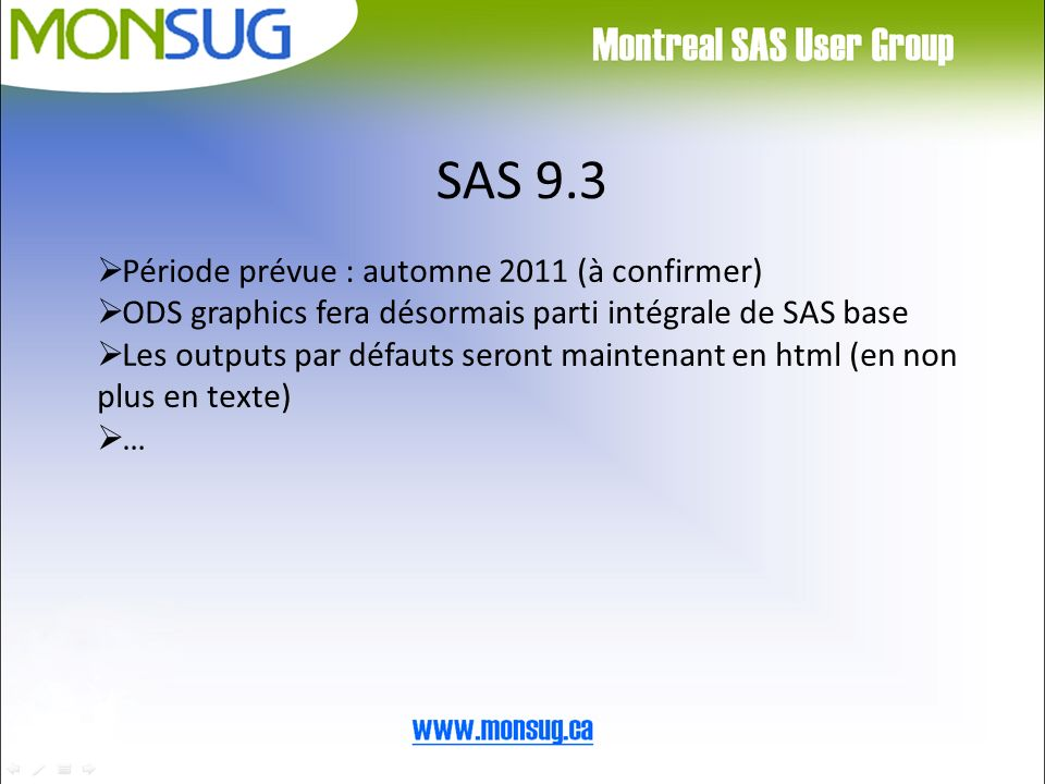 SAS 9.3 Période prévue : automne 2011 (à confirmer) ODS graphics fera désormais parti intégrale de SAS base Les outputs par défauts seront maintenant en html (en non plus en texte) …