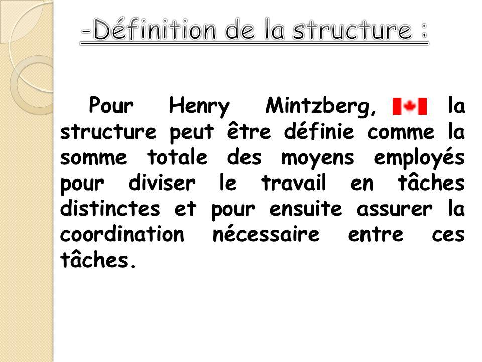 Pour Henry Mintzberg, la structure peut être définie comme la somme totale des moyens employés pour diviser le travail en tâches distinctes et pour en