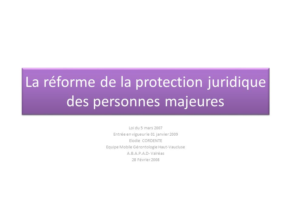 La réforme de la protection juridique des personnes majeures Loi du 5 mars 2007 Entrée en vigueur le 01 janvier 2009 Elodie CORDENTE Equipe Mobile Gér