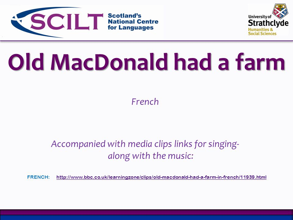 Old MacDonald had a farm French Accompanied with media clips links for singing- along with the music: FRENCH:http://www.bbc.co.uk/learningzone/clips/o