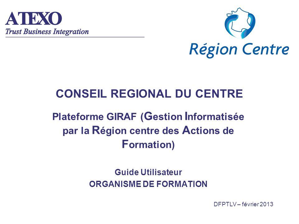 DFPTLV – février 2013 CONSEIL REGIONAL DU CENTRE Plateforme GIRAF ( G estion I nformatisée par la R égion centre des A ctions de F ormation) Guide Uti