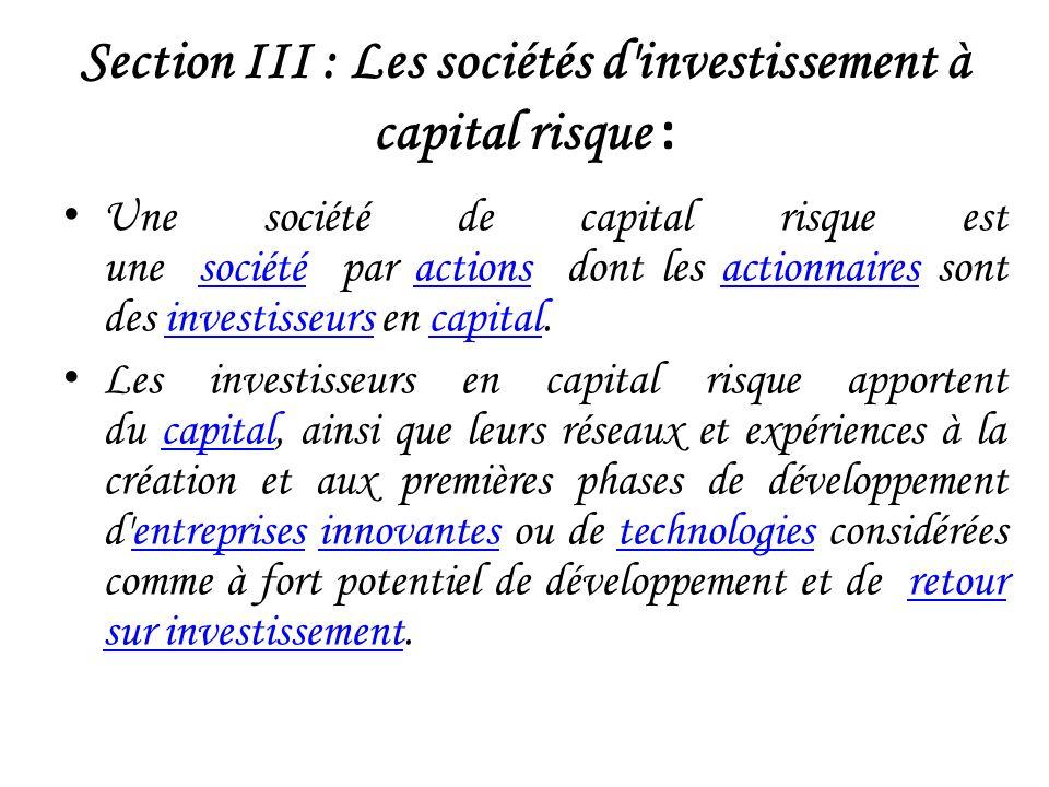 Section III : Les sociétés d investissement à capital risque : Une société de capital risque est une société par actions dont les actionnaires sont des investisseurs en capital.sociétéactionsactionnairesinvestisseurscapital Les investisseurs en capital risque apportent du capital, ainsi que leurs réseaux et expériences à la création et aux premières phases de développement d entreprises innovantes ou de technologies considérées comme à fort potentiel de développement et de retour sur investissement.capitalentreprisesinnovantestechnologiesretour sur investissement