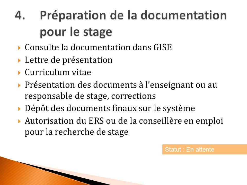 Consulte la documentation dans GISE Lettre de présentation Curriculum vitae Présentation des documents à lenseignant ou au responsable de stage, corrections Dépôt des documents finaux sur le système Autorisation du ERS ou de la conseillère en emploi pour la recherche de stage Statut : En attente