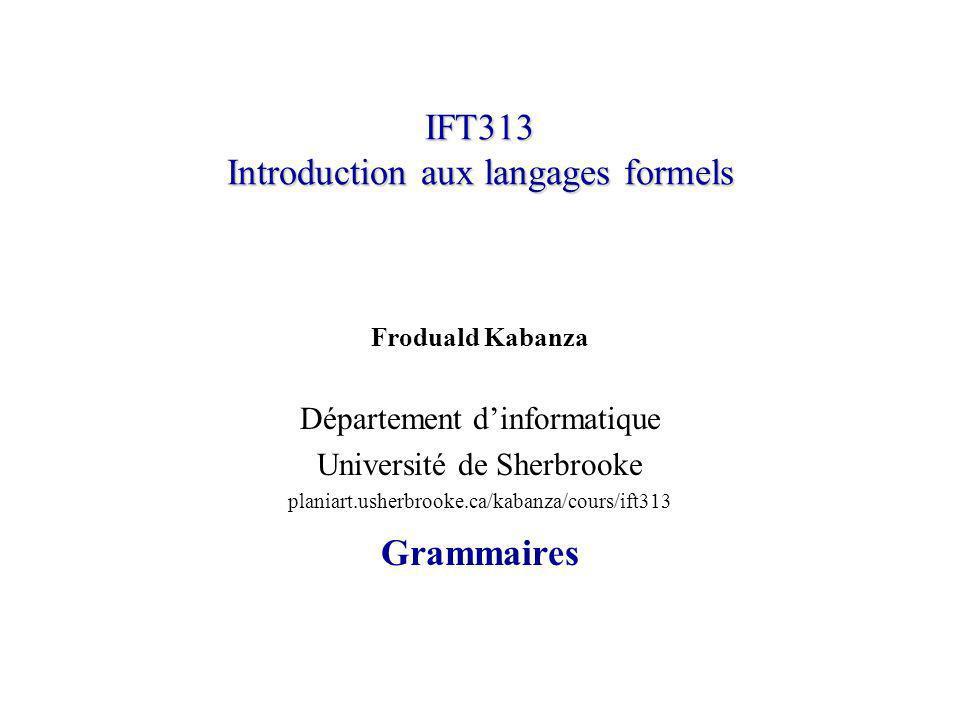 IFT313 Introduction aux langages formels Froduald Kabanza Département dinformatique Université de Sherbrooke planiart.usherbrooke.ca/kabanza/cours/ift313 Grammaires