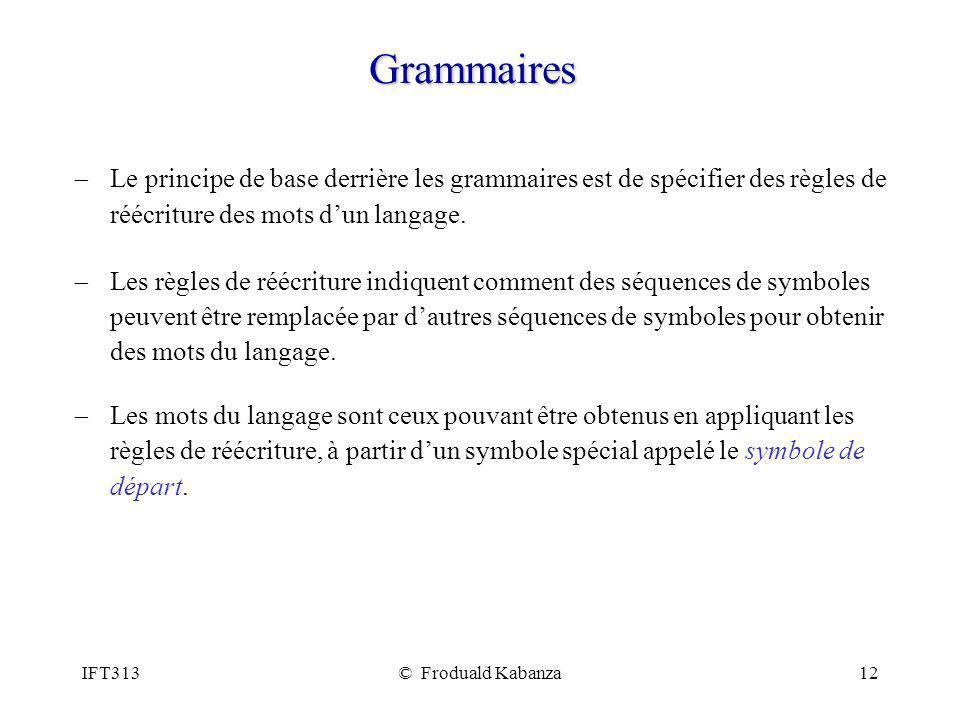IFT313© Froduald Kabanza12 Grammaires Le principe de base derrière les grammaires est de spécifier des règles de réécriture des mots dun langage. Les