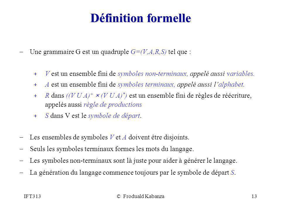 IFT313© Froduald Kabanza13 Définition formelle Une grammaire G est un quadruple G=(V,A,R,S) tel que : V est un ensemble fini de symboles non-terminaux