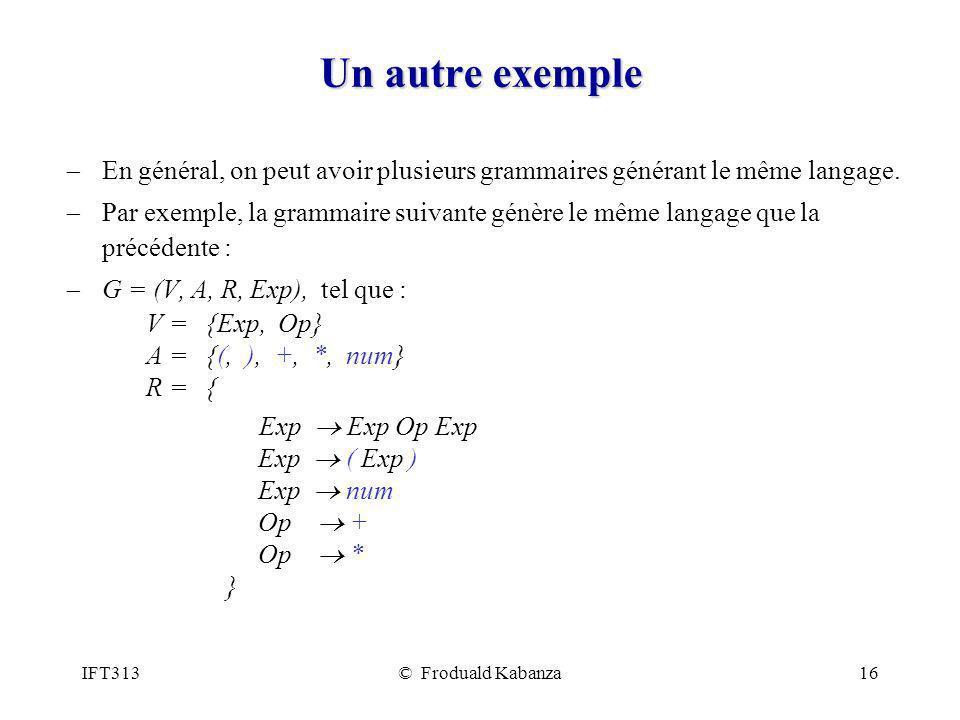IFT313© Froduald Kabanza16 Un autre exemple En général, on peut avoir plusieurs grammaires générant le même langage. Par exemple, la grammaire suivant