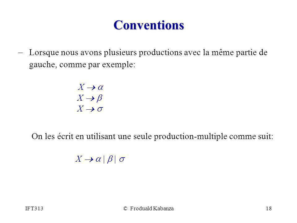 IFT313© Froduald Kabanza18 Conventions Lorsque nous avons plusieurs productions avec la même partie de gauche, comme par exemple: X X X On les écrit en utilisant une seule production-multiple comme suit: X