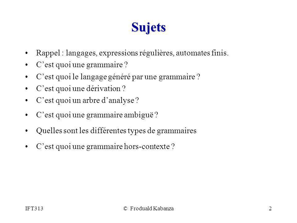 IFT313© Froduald Kabanza2 Sujets Rappel : langages, expressions régulières, automates finis. Cest quoi une grammaire ? Cest quoi le langage généré par