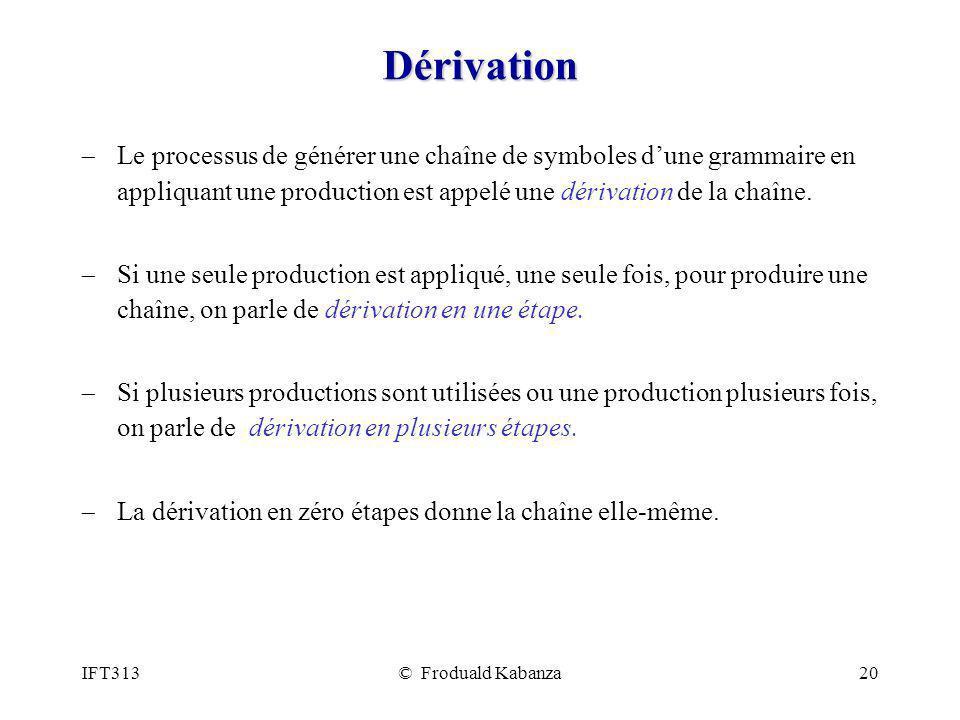 IFT313© Froduald Kabanza20 Dérivation Le processus de générer une chaîne de symboles dune grammaire en appliquant une production est appelé une dériva
