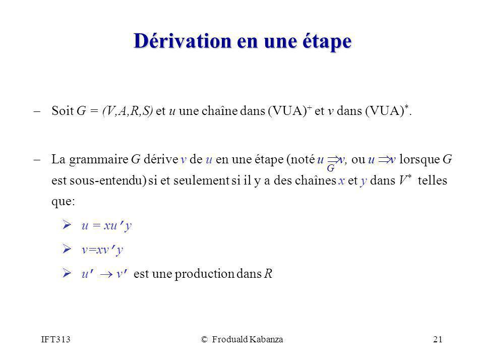 IFT313© Froduald Kabanza21 Dérivation en une étape Soit G = (V,A,R,S) et u une chaîne dans VUA) + et v dans VUA) *. La grammaire G dérive v de u en un