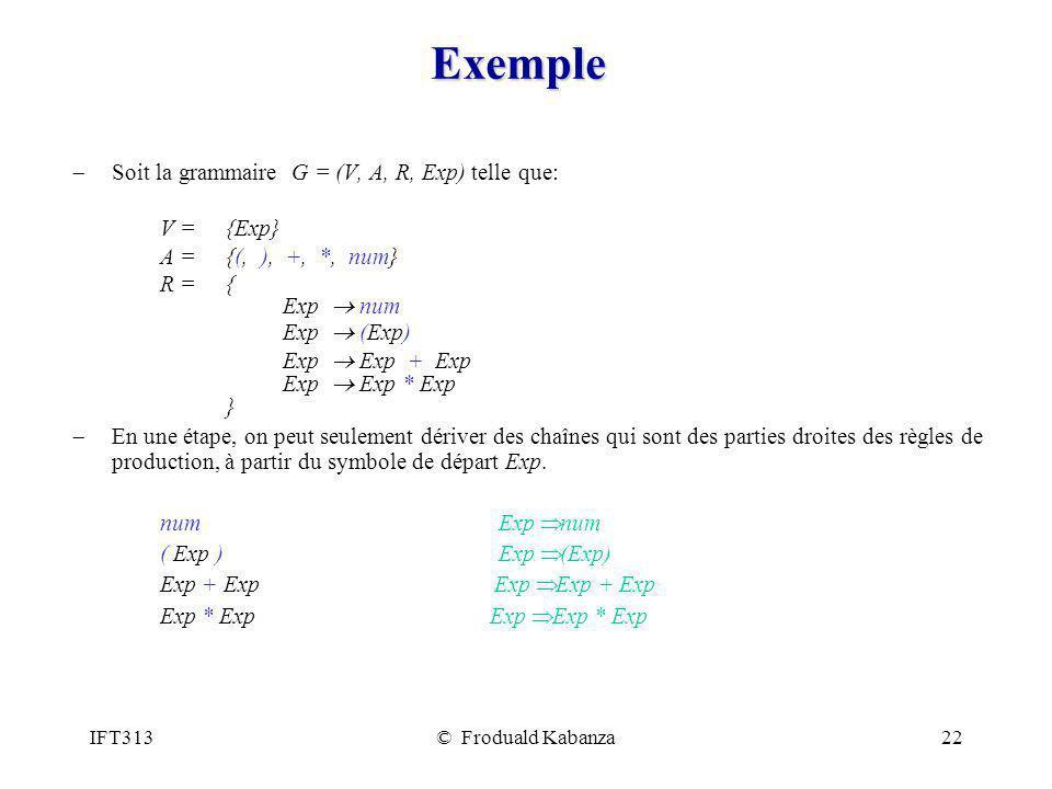 IFT313© Froduald Kabanza22 Exemple Soit la grammaire G = (V, A, R, Exp) telle que: V = {Exp} A = {(, ), +, *, num} R = { Exp num Exp (Exp) Exp Exp + Exp Exp Exp * Exp } En une étape, on peut seulement dériver des chaînes qui sont des parties droites des règles de production, à partir du symbole de départ Exp.