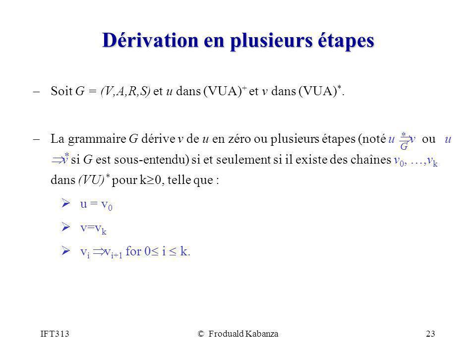 IFT313© Froduald Kabanza23 Dérivation en plusieurs étapes Soit G = (V,A,R,S) et u dans (VUA) + et v dans (VUA) *. La grammaire G dérive v de u en zéro