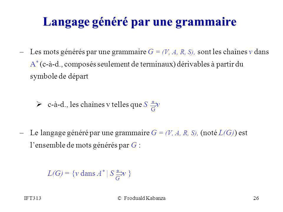 IFT313© Froduald Kabanza26 Langage généré par une grammaire Les mots générés par une grammaire G = (V, A, R, S), sont les chaînes v dans A * (c-à-d., composés seulement de terminaux) dérivables à partir du symbole de départ c-à-d., les chaînes v telles que S v Le langage généré par une grammaire G = (V, A, R, S), (noté L(G)) est lensemble de mots générés par G : L(G) = {v dans A * | S v } *G*G *G*G