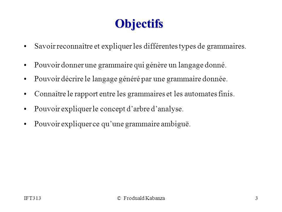 IFT313© Froduald Kabanza3 Objectifs Savoir reconnaître et expliquer les différentes types de grammaires. Pouvoir donner une grammaire qui génère un la