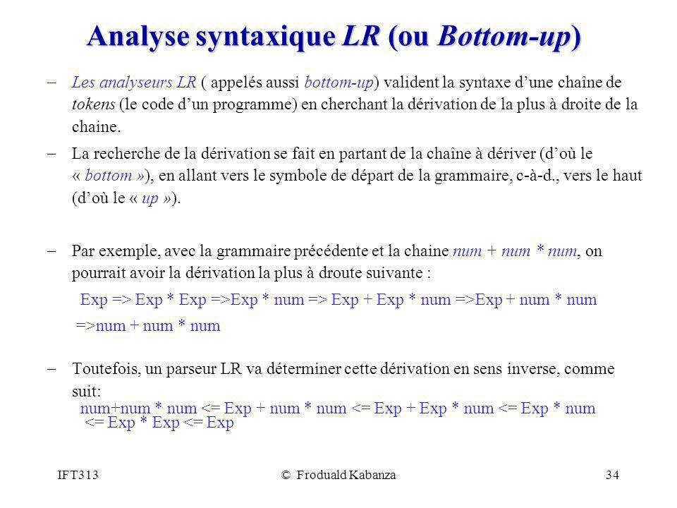IFT313© Froduald Kabanza34 Analyse syntaxique LR (ou Bottom-up) Les analyseurs LR ( appelés aussi bottom-up) valident la syntaxe dune chaîne de tokens
