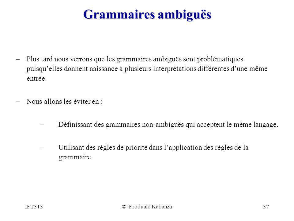 IFT313© Froduald Kabanza37 Grammaires ambiguës Plus tard nous verrons que les grammaires ambiguës sont problématiques puisquelles donnent naissance à plusieurs interprétations différentes dune même entrée.