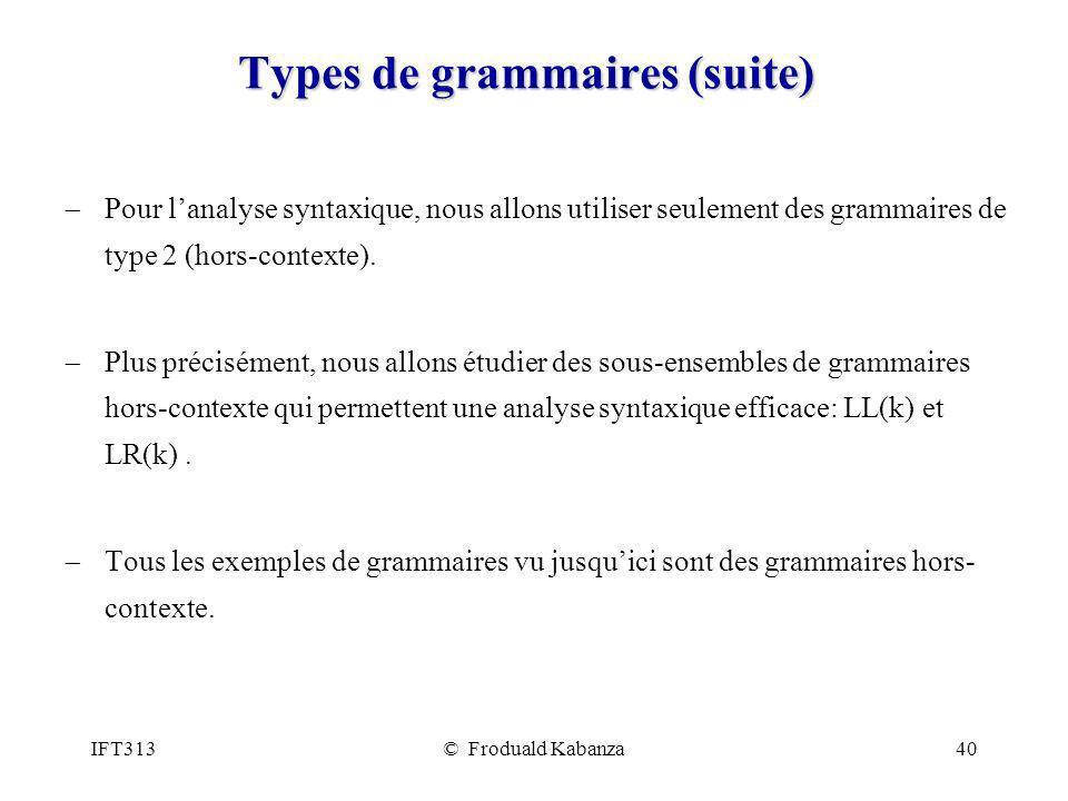 IFT313© Froduald Kabanza40 Types de grammaires (suite) Pour lanalyse syntaxique, nous allons utiliser seulement des grammaires de type 2 (hors-contexte).