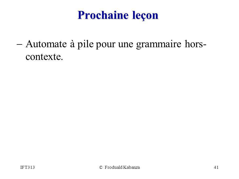 IFT313© Froduald Kabanza41 Prochaine leçon Automate à pile pour une grammaire hors- contexte.
