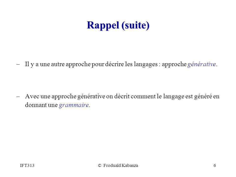 IFT313© Froduald Kabanza6 Rappel (suite) Il y a une autre approche pour décrire les langages : approche générative. Avec une approche générative on dé