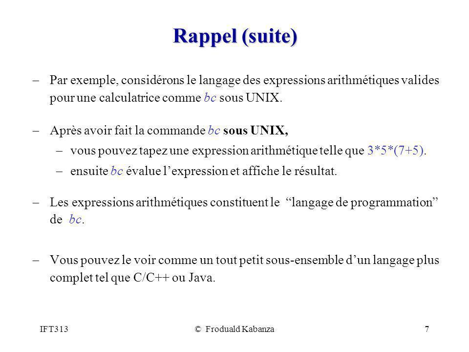 IFT313© Froduald Kabanza8 Rappel (suite) On peut décrire le langage des expressions arithmétiques par les règles syntaxiques suivantes: Une expression est un nombre, ou laddition de deux expressions, ou la multiplication de deux expressions, ou une expression entre parenthèse.