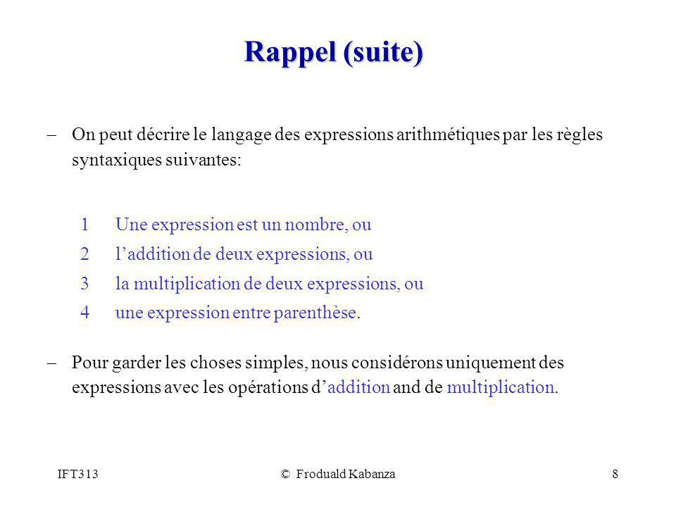 IFT313© Froduald Kabanza9 Rappel (suite) Les programmeurs vont spécifier de telles règles syntaxique dans une forme décriture dite de Backus-Naur : Exp num Exp ( Exp ) Exp Exp + Exp Exp Exp * Exp Ces règles décrivent le langage des expressions arithmétiques, c-à-d., le langage dont lensemble de mots sont les chaînes formés uniquement des symboles terminaux num, (, ), + et *, et respectant la syntaxe indiquée par les règles.