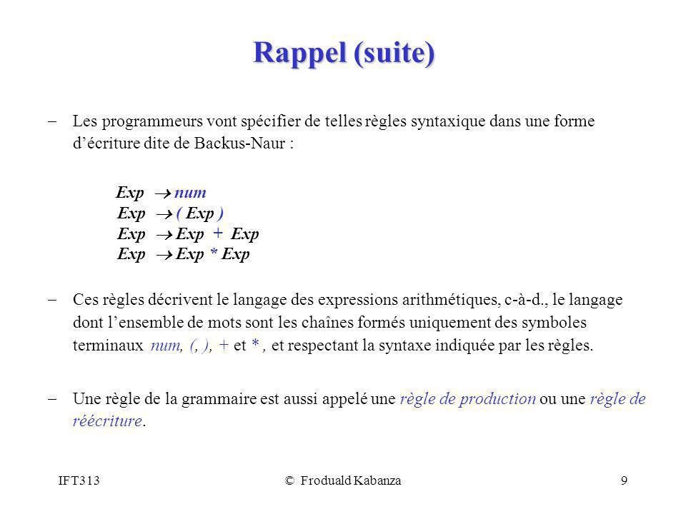 IFT313© Froduald Kabanza9 Rappel (suite) Les programmeurs vont spécifier de telles règles syntaxique dans une forme décriture dite de Backus-Naur : Ex