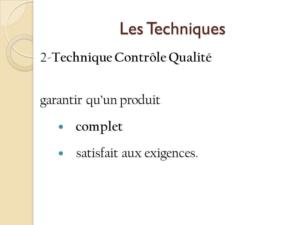 Les Techniques Les Techniques 2- Technique Contrôle Qualité garantir quun produit complet satisfait aux exigences.
