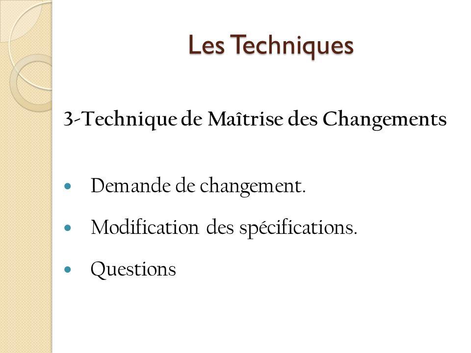Les Techniques Les Techniques 3-Technique de Maîtrise des Changements Demande de changement. Modification des spécifications. Questions