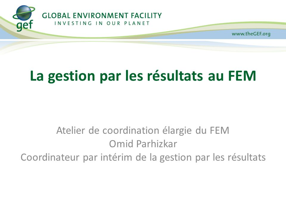 Atelier de coordination élargie du FEM Omid Parhizkar Coordinateur par intérim de la gestion par les résultats La gestion par les résultats au FEM