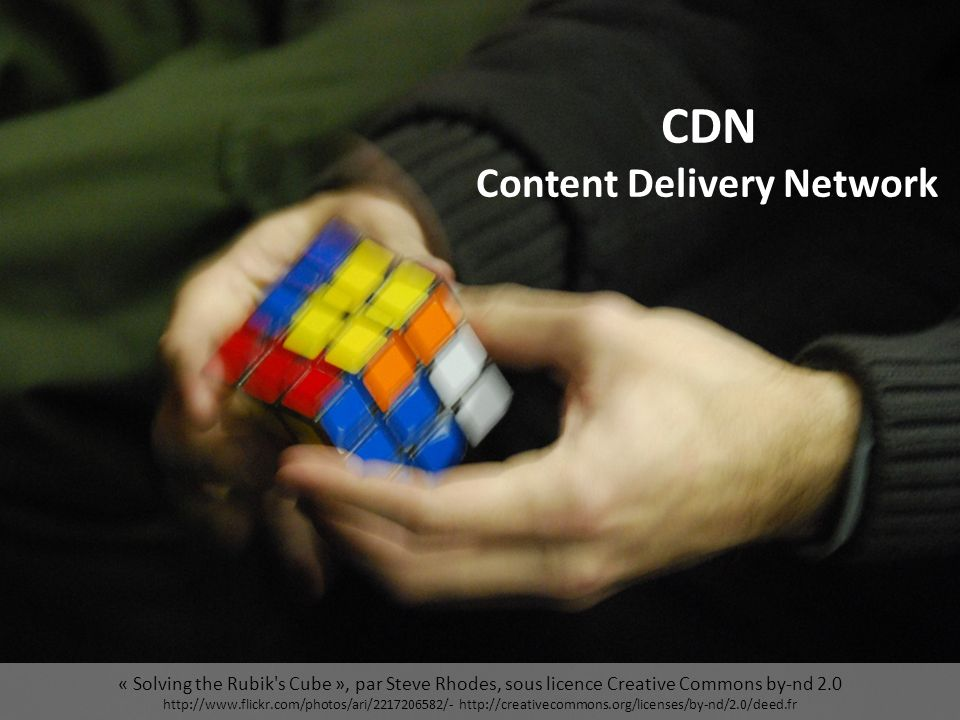 « Solving the Rubik s Cube », par Steve Rhodes, sous licence Creative Commons by-nd 2.0 http://www.flickr.com/photos/ari/2217206582/- http://creativecommons.org/licenses/by-nd/2.0/deed.fr CDN Content Delivery Network